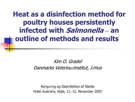 Heat as a disinfection method for poultry houses persistently infected with Salmonella – an outline of methods and results Kim O. Gradel Danmarks Veterinærinstitut,