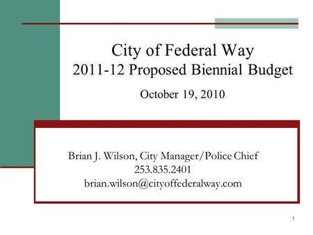 1 City of Federal Way 2011-12 Proposed Biennial Budget October 19, 2010 Brian J. Wilson, City Manager/Police Chief 253.835.2401