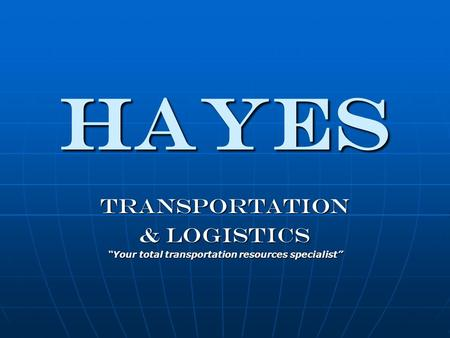 HAYES Transportation & Logistics Your total transportation resources specialist.