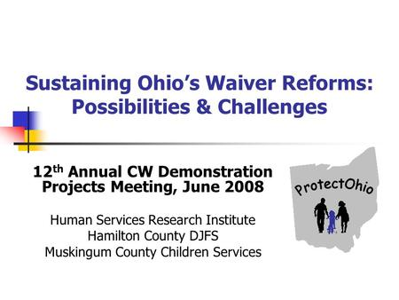 Sustaining Ohios Waiver Reforms: Possibilities & Challenges 12 th Annual CW Demonstration Projects Meeting, June 2008 Human Services Research Institute.