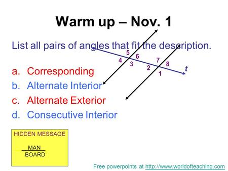 Warm up – Nov. 1 List all pairs of angles that fit the description. a.Corresponding b.Alternate Interior c.Alternate Exterior d.Consecutive Interior 1.
