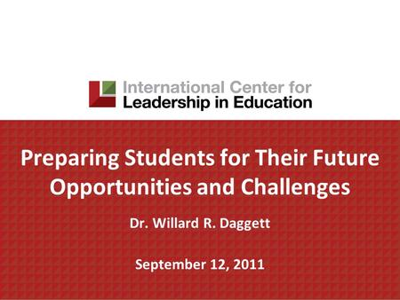 Preparing Students for Their Future Opportunities and Challenges Dr. Willard R. Daggett September 12, 2011.