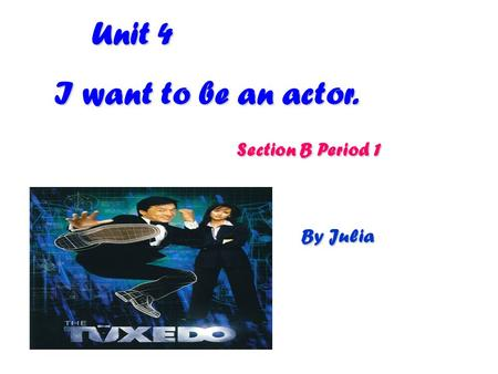 Unit 4 Unit 4 I want to be an actor. Section B Period 1 Section B Period 1 By Julia.