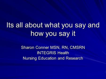 Its all about what you say and how you say it Sharon Conner MSN, RN, CMSRN INTEGRIS Health Nursing Education and Research.
