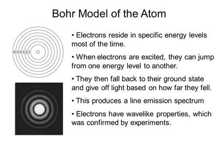 Bohr Model of the Atom Electrons reside in specific energy levels most of the time. When electrons are excited, they can jump from one energy level to.
