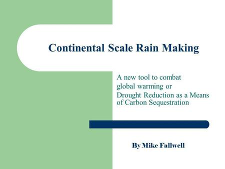 Continental Scale Rain Making A new tool to combat global warming or Drought Reduction as a Means of Carbon Sequestration By Mike Fallwell.