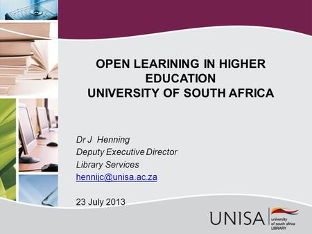 Dr J Henning Deputy Executive Director Library Services 23 July 2013 OPEN LEARINING IN HIGHER EDUCATION UNIVERSITY OF SOUTH AFRICA.