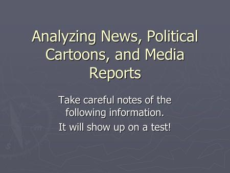 Analyzing News, Political Cartoons, and Media Reports Take careful notes of the following information. It will show up on a test!