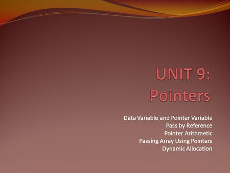 UNIT 9: Pointers Data Variable and Pointer Variable Pass by Reference