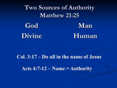 Two Sources of Authority Matthew 21:25 GodDivine Man Human Col. 3:17 – Do all in the name of Jesus Acts 4:7-12 – Name = Authority.