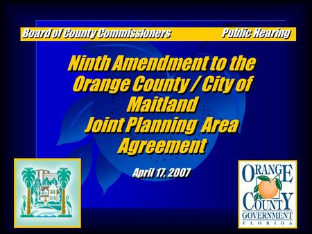 Ninth Amendment to the Orange County / City of Maitland Joint Planning Area Agreement April 17, 2007 Ninth Amendment to the Orange County / City of Maitland.