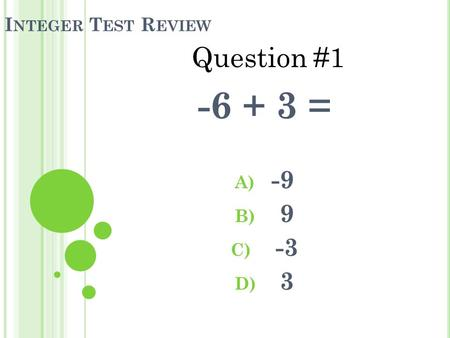I NTEGER T EST R EVIEW -6 + 3 = A) -9 B) 9 C) -3 D) 3 Question #1.