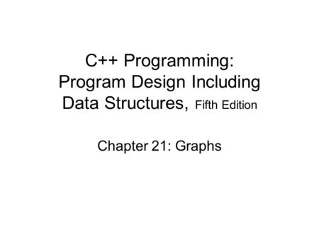 C++ Programming: Program Design Including Data Structures, Fifth Edition Chapter 21: Graphs.