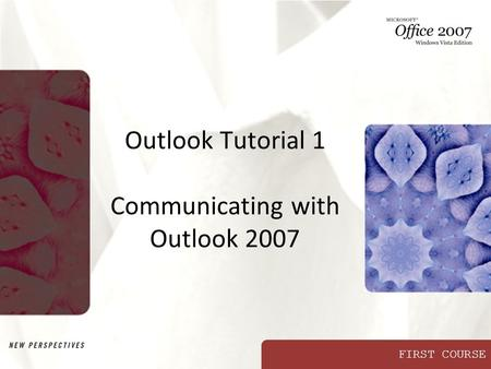 FIRST COURSE Outlook Tutorial 1 Communicating with Outlook 2007.