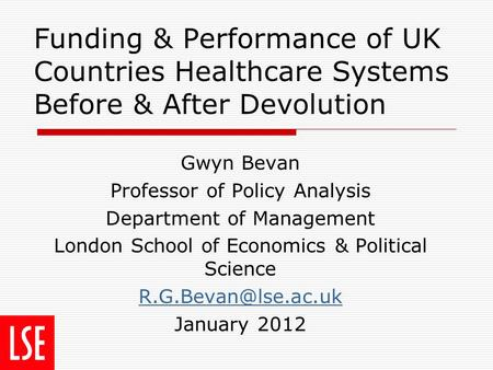 Funding & Performance of UK Countries Healthcare Systems Before & After Devolution Gwyn Bevan Professor of Policy Analysis Department of Management London.