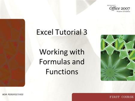 FIRST COURSE Excel Tutorial 3 Working with Formulas and Functions.