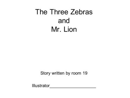 The Three Zebras and Mr. Lion Story written by room 19 Illustrator___________________.