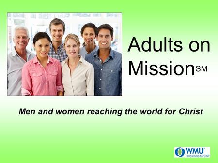 Adults on Mission SM Men and women reaching the world for Christ.