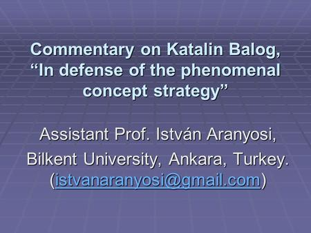 Commentary on Katalin Balog, In defense of the phenomenal concept strategy Assistant Prof. István Aranyosi, Bilkent University, Ankara, Turkey.