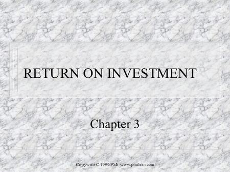 Copywrite C 1999 PMi www.pmihrm.com RETURN ON INVESTMENT Chapter 3.