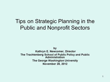 1 Tips on Strategic Planning in the Public and Nonprofit Sectors by Kathryn E. Newcomer, Director The Trachtenberg School of Public Policy and Public Administration.