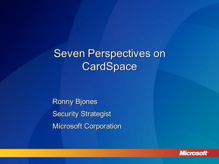 Seven Perspectives on CardSpace Ronny Bjones Security Strategist Microsoft Corporation.