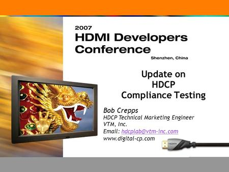 Update on HDCP Compliance Testing Bob Crepps HDCP Technical Marketing Engineer VTM, Inc.
