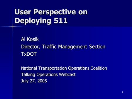 1 User Perspective on Deploying 511 Al Kosik Director, Traffic Management Section TxDOT National Transportation Operations Coalition Talking Operations.
