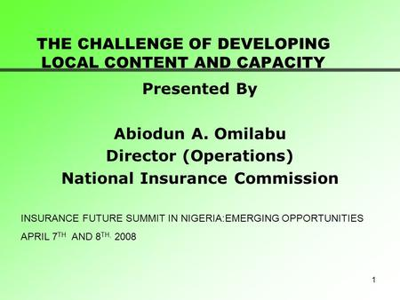 1 THE CHALLENGE OF DEVELOPING LOCAL CONTENT AND CAPACITY Presented By Abiodun A. Omilabu Director (Operations) National Insurance Commission INSURANCE.