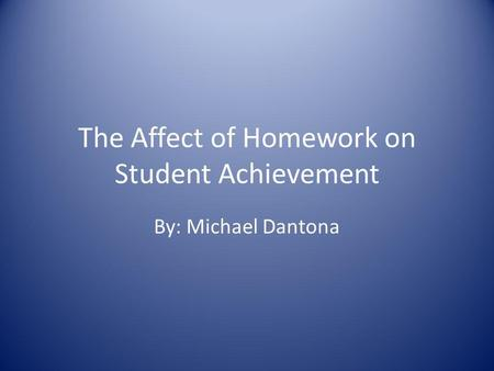 The Affect of Homework on Student Achievement By: Michael Dantona.
