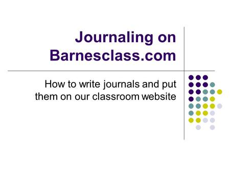 Journaling on Barnesclass.com How to write journals and put them on our classroom website.