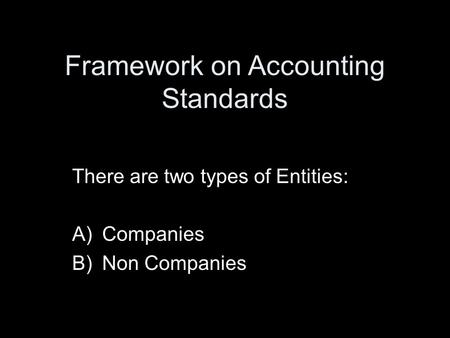 Framework on Accounting Standards There are two types of Entities: A)Companies B)Non Companies.