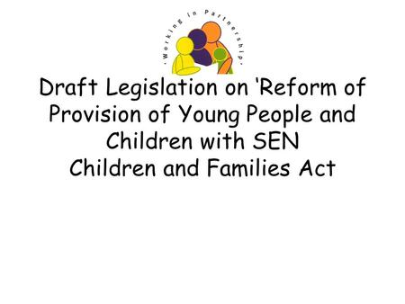 Draft Legislation on Reform of Provision of Young People and Children with SEN Children and Families Act.