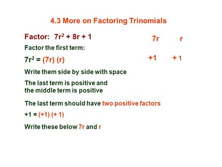 Factor: 7r 2 + 8r + 1 Factor the first term: 7r 2 = (7r) (r) 7rr Write them side by side with space The last term is positive and the middle term is positive.