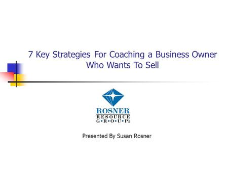 7 Key Strategies For Coaching a Business Owner Who Wants To Sell Presented By Susan Rosner.
