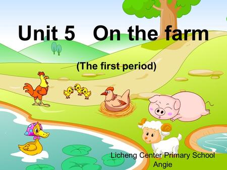 Unit 5 On the farm (The first period) Licheng Center Primary School Angie.