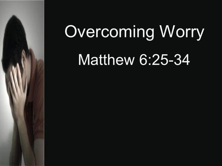 Overcoming Worry Matthew 6:25-34. Worry - to give way to anxiety or unease; allow one's mind to dwell on difficulty or troubles. Worry affects the circulation,