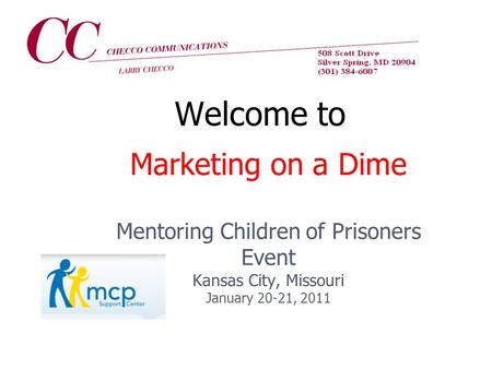 Marketing on a Dime Mentoring Children of Prisoners Event Kansas City, Missouri January 20-21, 2011 Welcome to.