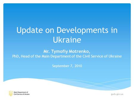 Update on Developments in Ukraine Mr. Tymofiy Motrenko, PhD, Head of the Main Department of the Civil Service of Ukraine September 7, 2010 guds.gov.ua.