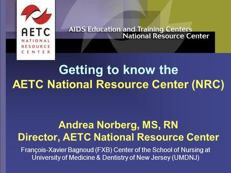 Getting to know the AETC National Resource Center (NRC) Andrea Norberg, MS, RN Director, AETC National Resource Center François-Xavier Bagnoud (FXB) Center.