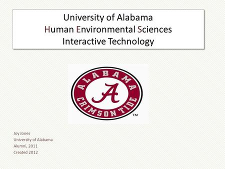 University of Alabama Human Environmental Sciences Interactive Technology Joy Jones University of Alabama Alumni, 2011 Created 2012.