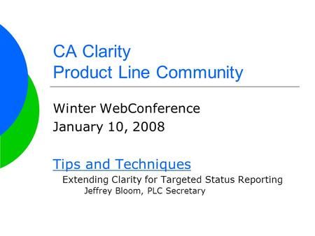 CA Clarity Product Line Community Winter WebConference January 10, 2008 Tips and Techniques Extending Clarity for Targeted Status Reporting Jeffrey Bloom,