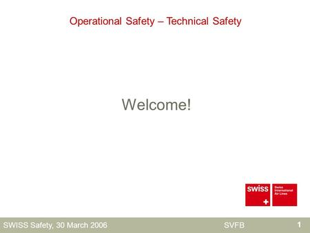 1 SWISS Safety, 30 March 2006 SVFB Welcome! Operational Safety – Technical Safety.