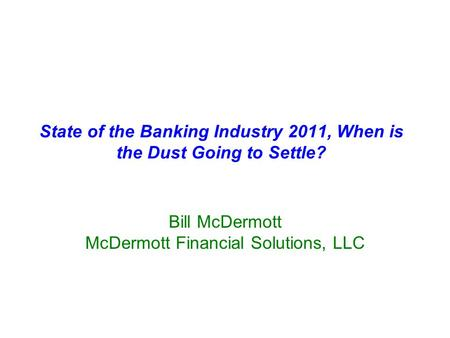 State of the Banking Industry 2011, When is the Dust Going to Settle? Bill McDermott McDermott Financial Solutions, LLC.