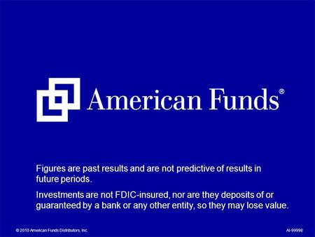 © 2010 American Funds Distributors, Inc.AI-99998 Figures are past results and are not predictive of results in future periods. Investments are not FDIC-insured,