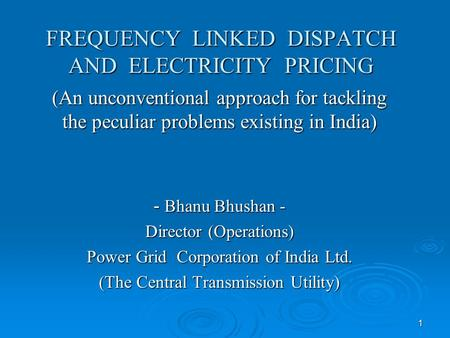 1 FREQUENCY LINKED DISPATCH AND ELECTRICITY PRICING (An unconventional approach for tackling the peculiar problems existing in India) - Bhanu Bhushan -