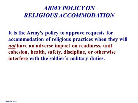 ARMY POLICY ON RELIGIOUS ACCOMMODATION Viewgraph #24-1 not It is the Armys policy to approve requests for accommodation of religious practices when they.