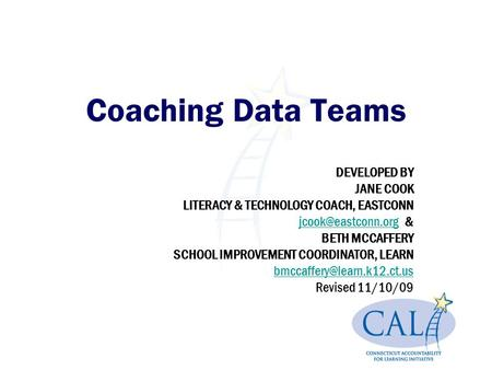 Coaching Data Teams DEVELOPED BY JANE COOK LITERACY & TECHNOLOGY COACH, EASTCONN & BETH MCCAFFERY SCHOOL IMPROVEMENT.