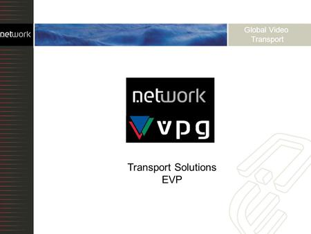 Global Video Transport Transport Solutions EVP. Optical transport over dark fiber Time Division Multiplexing Coarse and Dense Wave Division Multiplexing.