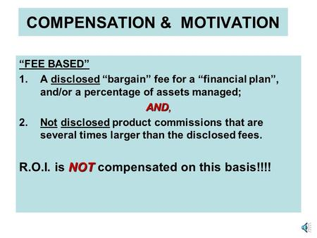 COMPENSATION & MOTIVATION FEE BASED 1.A disclosed bargain fee for a financial plan, and/or a percentage of assets managed; AND, 2.Not disclosed product.